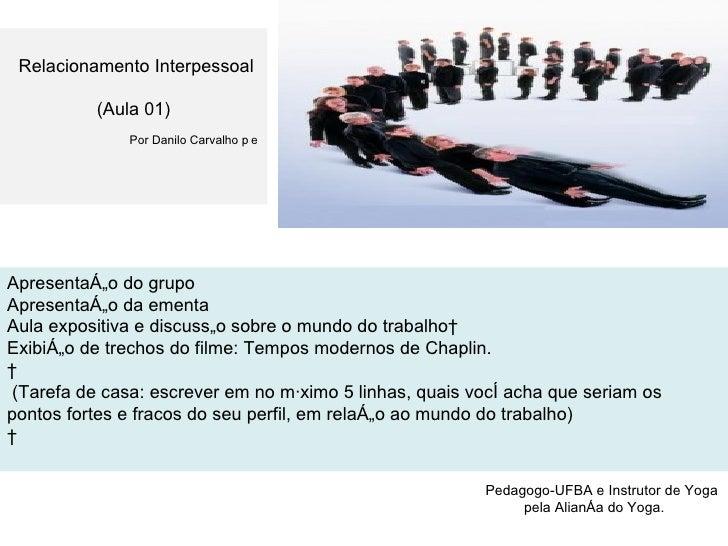 ⃰  Pedagogo-UFBA e Instrutor de Yoga pela Aliança do Yoga. Relacionamento Interpessoal (Aula 01) Por Danilo Carvalho ⃰⃰ Ap...