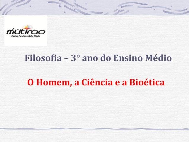 Filosofia – 3° ano do Ensino Médio O Homem, a Ciência e a Bioética