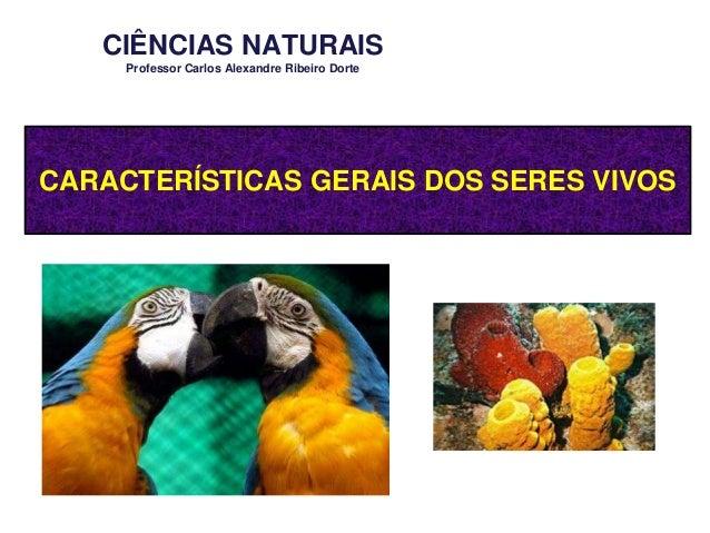 CIÊNCIAS NATURAIS Professor Carlos Alexandre Ribeiro Dorte  CARACTERÍSTICAS GERAIS DOS SERES VIVOS