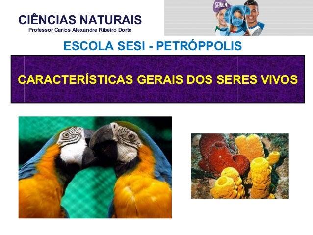 CIÊNCIAS NATURAIS Professor Carlos Alexandre Ribeiro Dorte CARACTERÍSTICAS GERAIS DOS SERES VIVOS ESCOLA SESI - PETRÓPPOLIS