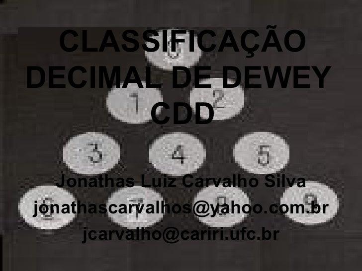CLASSIFICAÇÃO DECIMAL DE DEWEY  CDD Jonathas Luiz Carvalho Silva [email_address] [email_address]