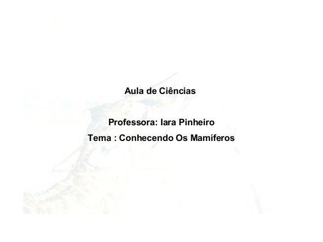 Aula de Ciências    Professora: Iara PinheiroTema : Conhecendo Os Mamíferos