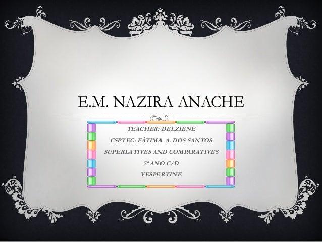 E.M. NAZIRA ANACHE TEACHER: DELZIENE CSPTEC: FÁTIMA A. DOS SANTOS SUPERLATIVES AND COMPARATIVES 7º ANO C/D VESPERTINE