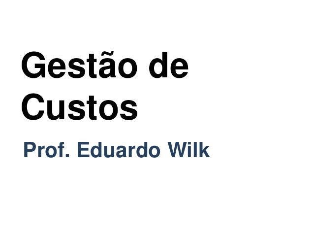 Gestão de Custos Prof. Eduardo Wilk