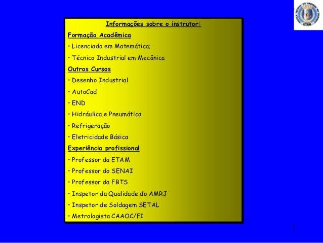 1 Informações sobre o instrutor: Formação Acadêmica • Licenciado em Matemática; • Técnico Industrial em Mecânica Outros Cu...