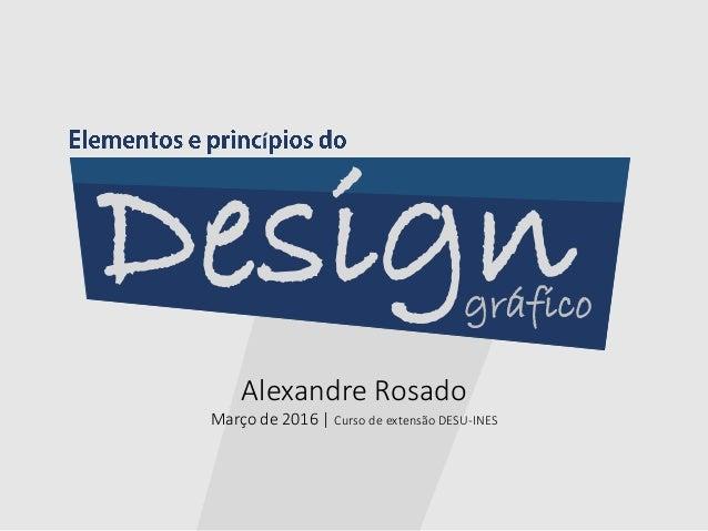 Alexandre Rosado Março de 2016   Curso de extensão DESU-INES Designgráfico í