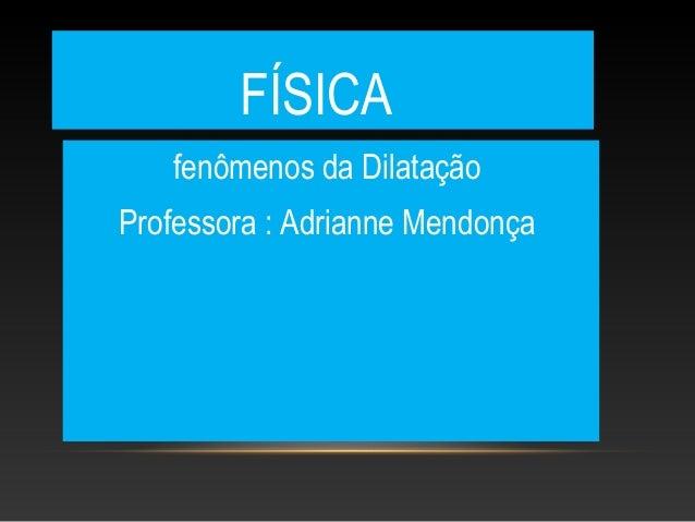 FÍSICAfenômenos da DilataçãoProfessora : Adrianne Mendonça