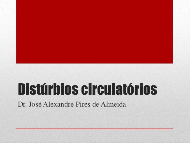 Distúrbios circulatóriosDr. José Alexandre Pires de Almeida