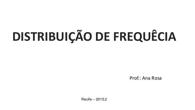 Prof.: Ana Rosa Recife – 2015.2 DISTRIBUIÇÃO DE FREQUÊCIA