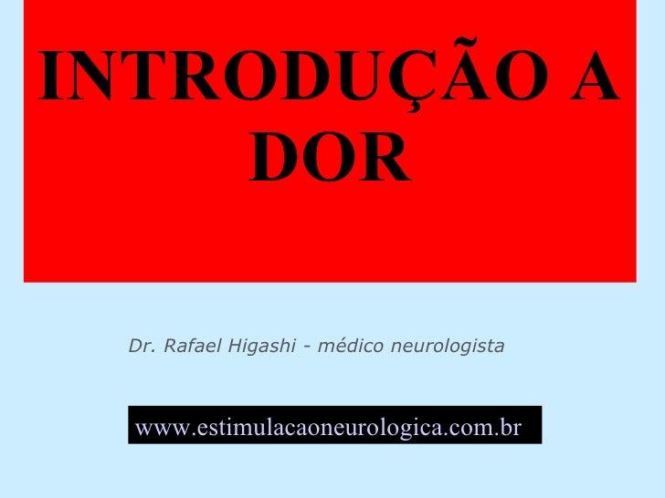 """INTRODUÇÃO A DOR Dr. Rafael Higashi - médico neurologista - [email_address]   www.estimulacaoneurologica.com.br   """" Todo m..."""