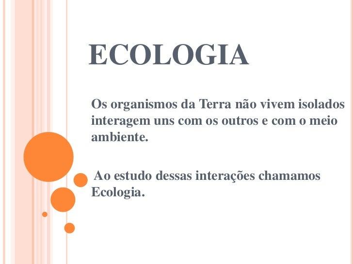 ECOLOGIAOs organismos da Terra não vivem isoladosinteragem uns com os outros e com o meioambiente.Ao estudo dessas interaç...