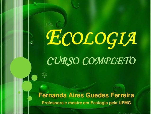 ECOLOGIA CURSO COMPLETO Fernanda Aires Guedes Ferreira Professora e mestre em Ecologia pela UFMG