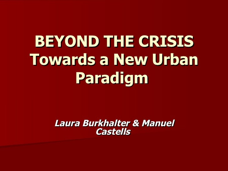 BEYOND THE CRISISTowards a New Urban     Paradigm  Laura Burkhalter & Manuel          Castells