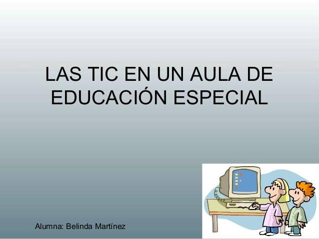 LAS TIC EN UN AULA DEEDUCACIÓN ESPECIALAlumna: Belinda Martínez