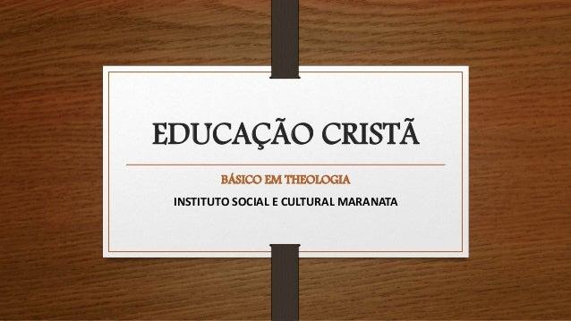 EDUCAÇÃO CRISTÃ BÁSICO EM THEOLOGIA INSTITUTO SOCIAL E CULTURAL MARANATA