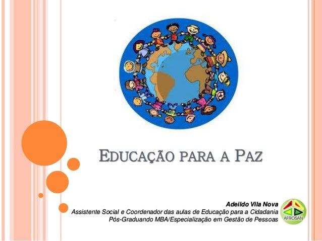 EDUCAÇÃO PARA A PAZ                                                    Adeildo Vila NovaAssistente Social e Coordenador da...