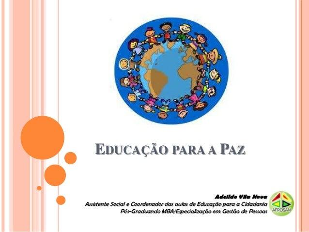EDUCAÇÃO PARA A PAZ                                                   Adeildo Vila NovaAssistente Social e Coordenador das...
