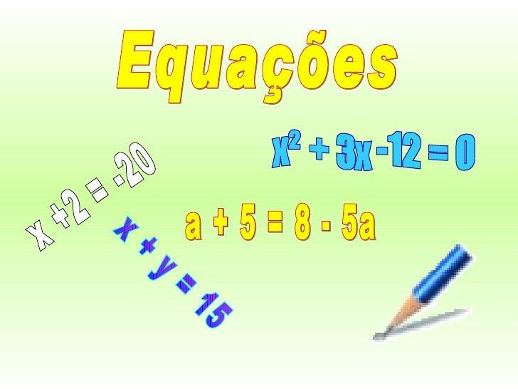 Equações x +2 = -20 x + y = 15 x² + 3x -12 = 0 a + 5 = 8 - 5a
