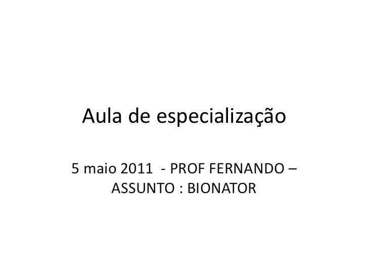 Aula de especialização<br />5 maio 2011  - PROF FERNANDO – ASSUNTO : BIONATOR<br />