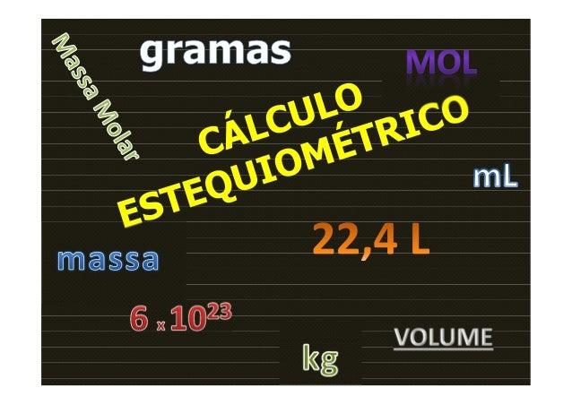 Cálculo Estequiométrico ou Estequiometria:é o cálculo das quantidades de reagentes e/ou produtosdas reações químicas feito...