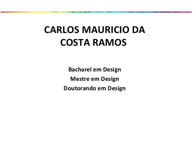 CARLOS MAURICIO DA COSTA RAMOS Bacharel em Design Mestre em Design Doutorando em Design