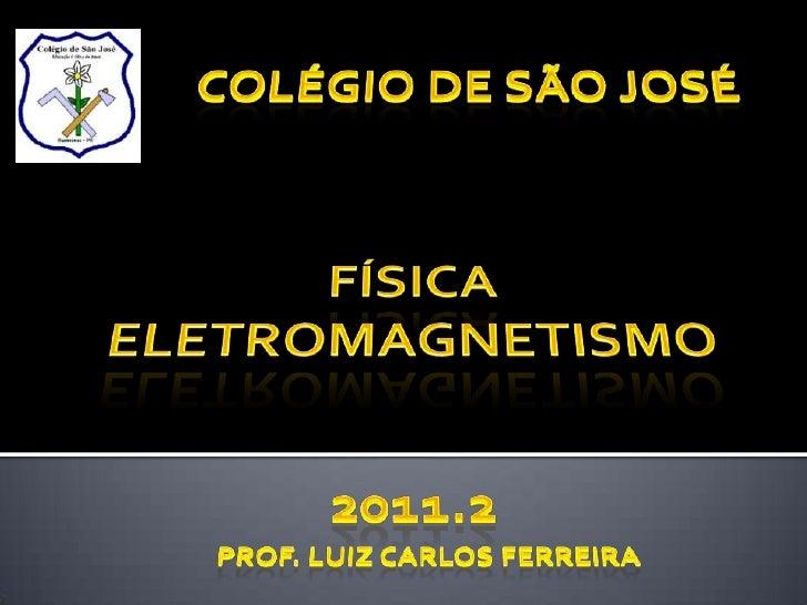 Colégio de São José<br />física<br />ELETROMAGNETISMO <br />2011.2<br />Prof. Luiz Carlos ferreira<br />