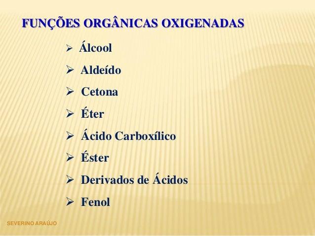 FUNÇÕES ORGÂNICAS OXIGENADAS  Álcool  Aldeído  Cetona  Éter  Ácido Carboxílico  Éster  Derivados de Ácidos  Fenol ...