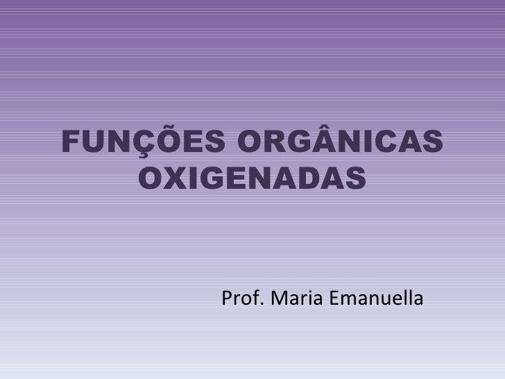 FUNÇÕES ORGÂNICAS OXIGENADAS Prof. Maria Emanuella