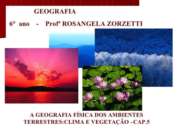GEOGRAFIA  6°  ano  -  Profª ROSANGELA ZORZETTI A GEOGRAFIA FÍSICA DOS AMBIENTES TERRESTRES:CLIMA E VEGETAÇÃO –CAP.5