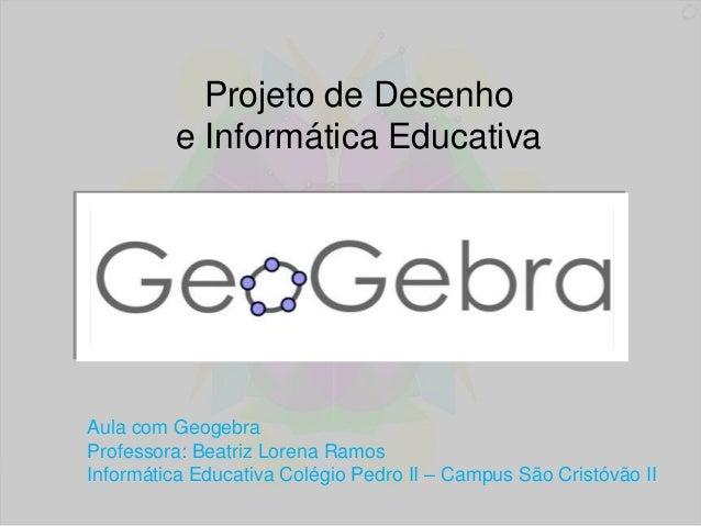 Projeto de Desenho  e Informática Educativa  Aula com Geogebra  Professora: Beatriz Lorena Ramos  Informática Educativa Co...