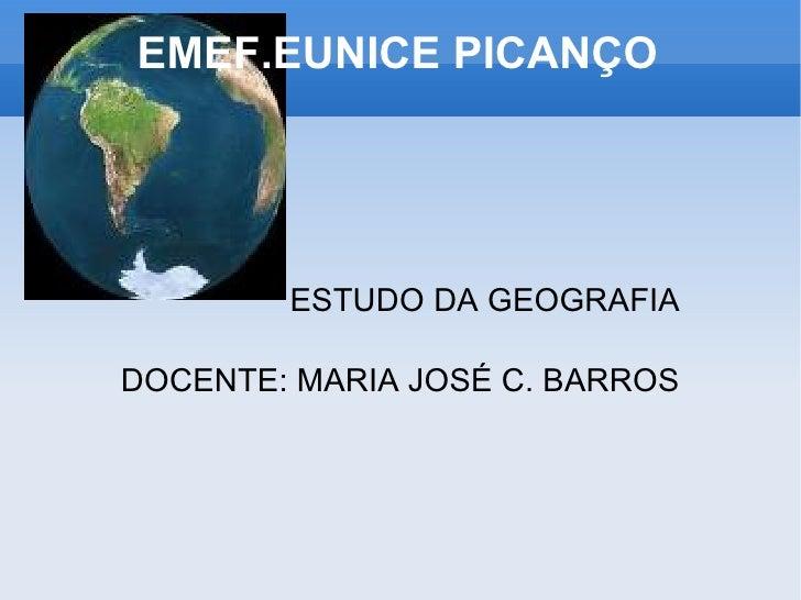 EMEF.EUNICE PICANÇO   ESTUDO DA GEOGRAFIA DOCENTE: MARIA JOSÉ C. BARROS