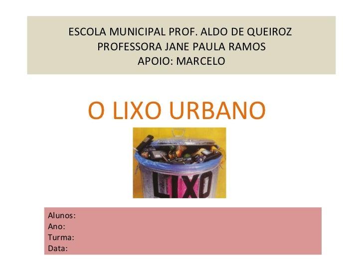ESCOLA MUNICIPAL PROF. ALDO DE QUEIROZ  PROFESSORA JANE PAULA RAMOS APOIO: MARCELO O LIXO URBANO  Alunos: Ano: Turma: Data: