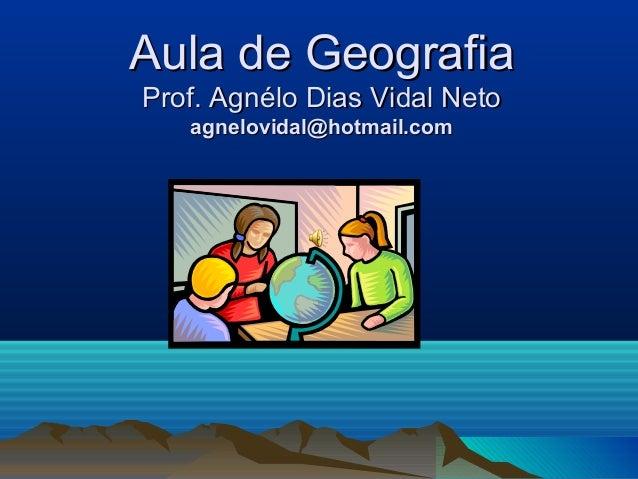 Aula de Geografia Prof. Agnélo Dias Vidal Neto agnelovidal@hotmail.com