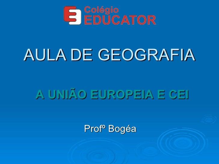 AULA DE GEOGRAFIA Profº Bogéa A UNIÃO EUROPEIA E CEI