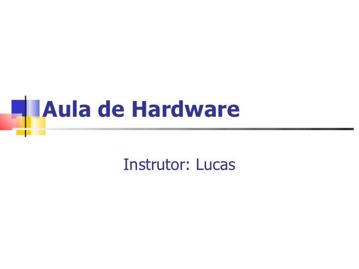 Aula de Hardware Instrutor:  Lucas