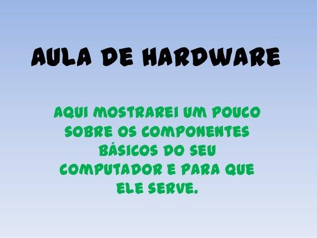 Aula de Hardware Aqui mostrarei um pouco   sobre os componentes      básicos do seu  computador e para que         ele ser...