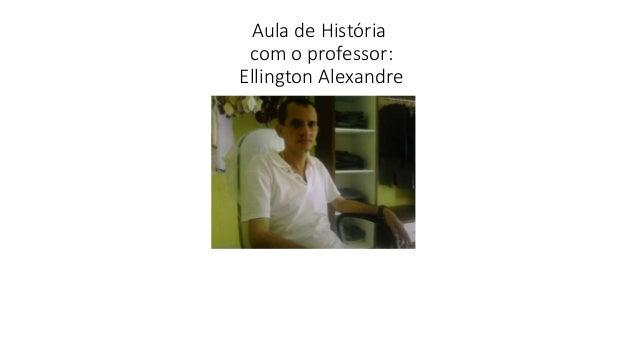 Aula de História com o professor: Ellington Alexandre