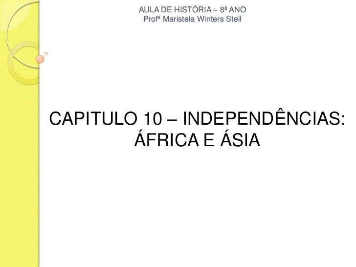 AULA DE HISTÓRIA – 8º ANO         Profª Maristela Winters SteilCAPITULO 10 – INDEPENDÊNCIAS:        ÁFRICA E ÁSIA