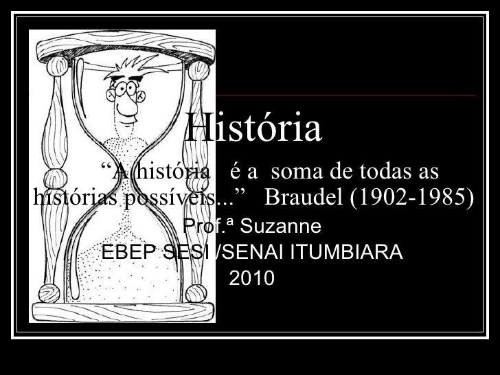 """H istória   """"A história  é a  soma de todas as  histórias possíveis ...""""  Braudel (1902-1985) Pro f.ª   Suzanne EBEP SESI ..."""