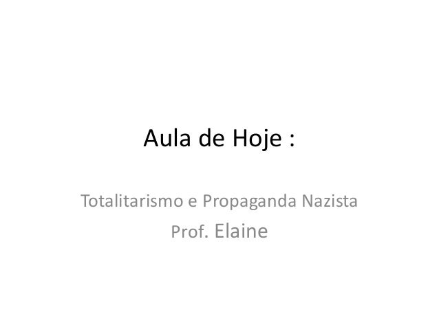 Aula de Hoje :  Totalitarismo e Propaganda Nazista  Prof. Elaine