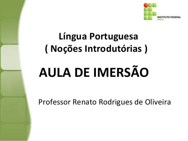 L Língua Portuguesa ( Noções Introdutórias ) Professor Renato Rodrigues de Oliveira AULA DE IMERSÃO