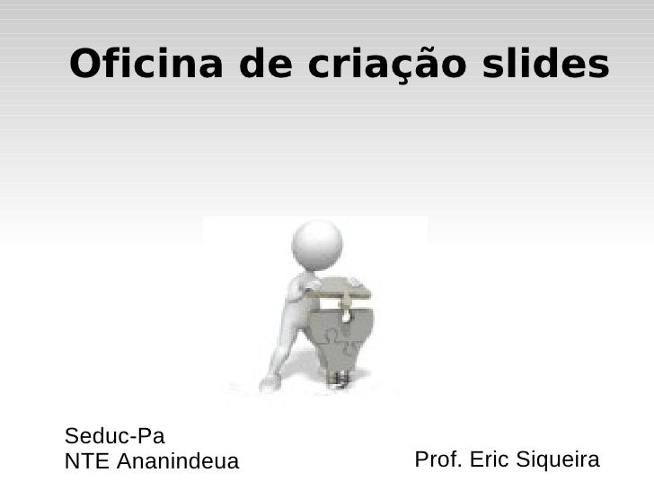 Oficina de criação slides Prof. Eric Siqueira Seduc-Pa NTE Ananindeua