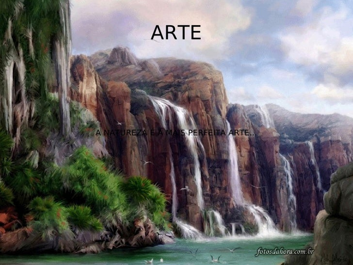 ARTE    A NATUREZA É A MAIS PERFEITA ARTE...