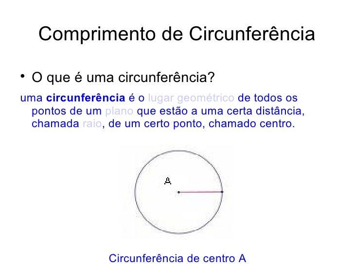 Comprimento de Circunferência <ul><li>O que é uma circunferência? </li></ul><ul><li>uma  circunferência  é o  lugar geomét...