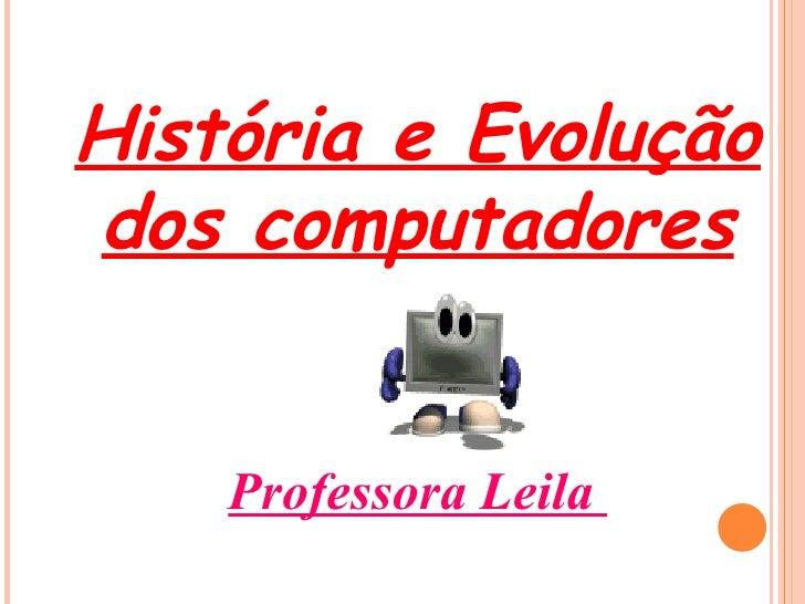 História e Evolução dos computadores Professora Leila