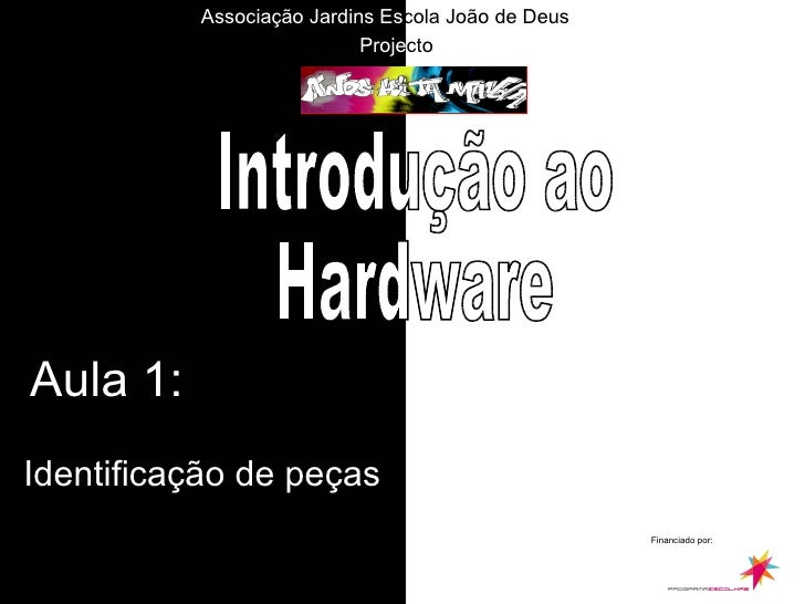 Aula 1: Identificação de peças Introdução ao  Hardware Financiado por: Proje cto Associação Jardins   Es cola João de Deus