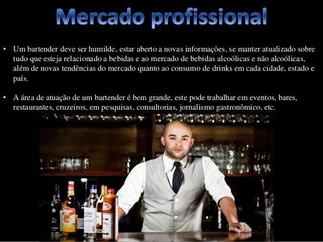 • Um bartender deve ser humilde, estar aberto a novas informações, se manter atualizado sobre tudo que esteja relacionado ...