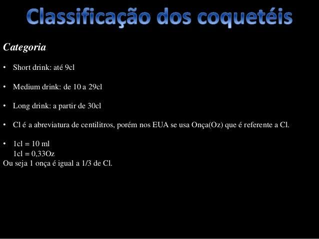 Categoria • Short drink: até 9cl • Medium drink: de 10 a 29cl • Long drink: a partir de 30cl • Cl é a abreviatura de centi...