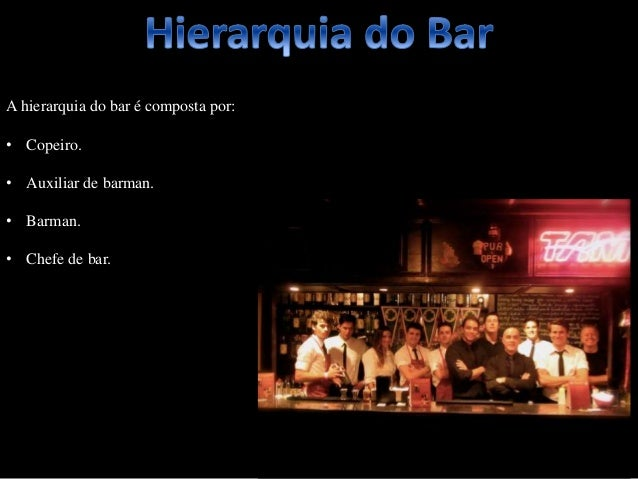 A hierarquia do bar é composta por: • Copeiro. • Auxiliar de barman. • Barman. • Chefe de bar.