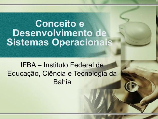 Conceito e Desenvolvimento deSistemas Operacionais   IFBA – Instituto Federal deEducação, Ciência e Tecnologia da         ...